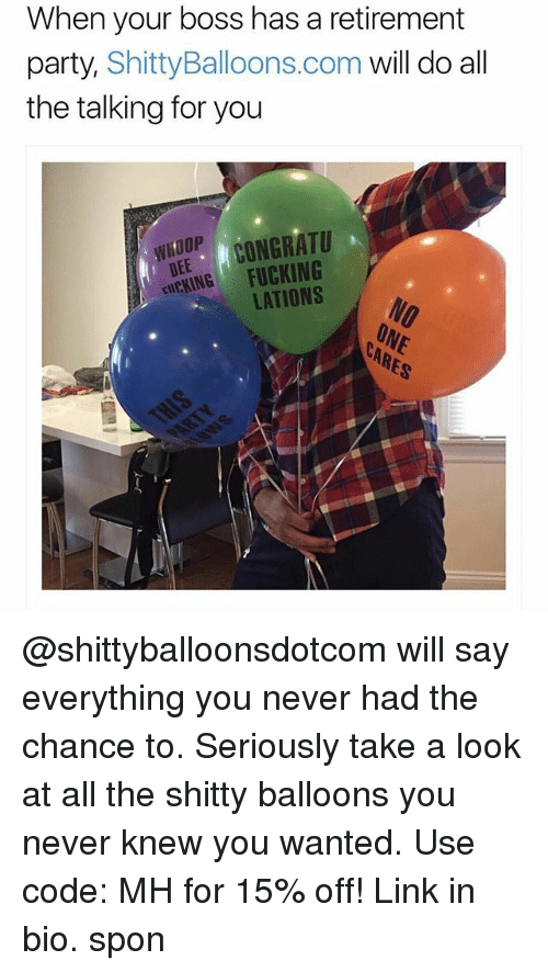 Fucking, Memes, and Party: When your boss has a retirement  party, ShittyBalloons.com will do all  the talking for you  DEE CONGRATU  cICKING FUCKING  WHOOP  LATIONS @shittyballoonsdotcom will say everything you never had the chance to. Seriously take a look at all the shitty balloons you never knew you wanted. Use code: MH for 15% off! Link in bio. spon