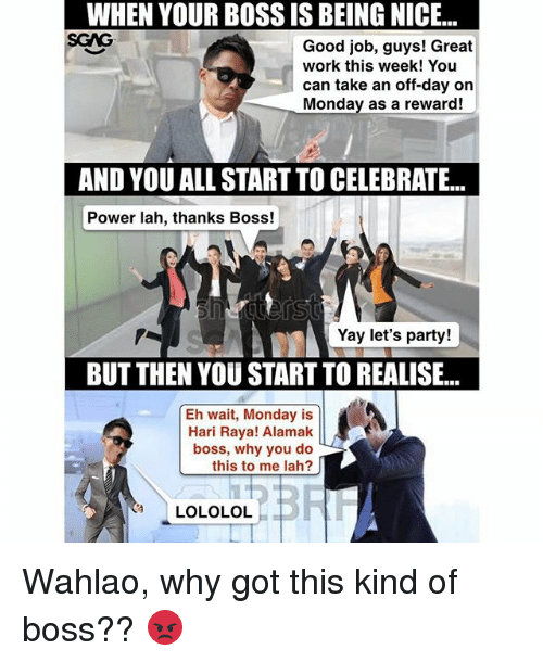 Alamak: WHEN YOUR BOSS IS BEING NICE...  SGAG  WHEN  YOUR  BOSS  IS  BEING  NICE...  Good job, guys! Great  work this week! You  can take an off-day on  Monday as a reward!  AND YOU ALL START TO CELEBRATE...  Power lah, thanks Boss!  Yay let's party!  BUT THEN YOU START TO REALISE...  Eh wait, Monday is  Hari Raya! Alamak  boss, why you do  this to me lah?  LOLOLOL Wahlao, why got this kind of boss?? 😡