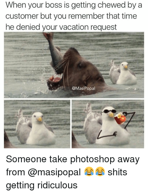 SIZZLE: When your boss is getting chewed by a  customer but you remember that time  he denied your vacation request  @Masi Popal Someone take photoshop away from @masipopal 😂😂 shits getting ridiculous