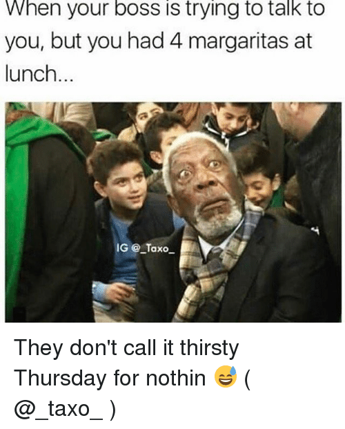 thirsty thursday: When your boss iS trying to talk to  you, but you had 4 margaritas at  lunch  IG @ Taxo They don't call it thirsty Thursday for nothin 😅 ( @_taxo_ )