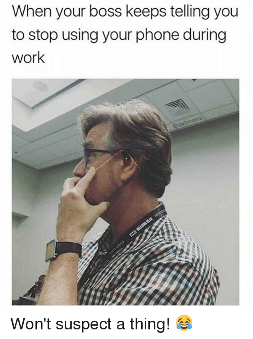 Dank, Phone, and Work: When your boss keeps telling you  to stop using your phone during  work Won't suspect a thing! 😂
