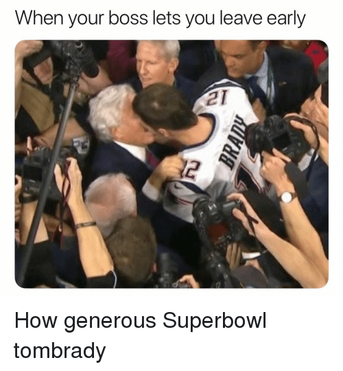 When Your Boss: When your boss lets you leave early  21  2 How generous Superbowl tombrady