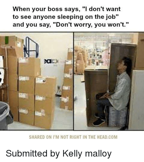 """memes: When your boss says, """"I don't want  to see anyone sleeping on the job""""  and you say, """"Don't worry, you won't.""""  SHARED ON ITM NOT RIGHT IN THE HEAD.COM Submitted by Kelly malloy"""