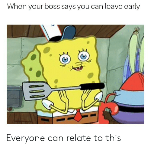 Leave Early: When your boss says you can leave early Everyone can relate to this