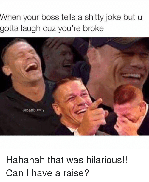 Funny, Jokes, and Hilarious: When your boss tells a shitty joke but u  gotta laugh cuz you're broke  @bertbondy Hahahah that was hilarious!! Can I have a raise?