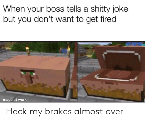 When Your Boss: When your boss tells a shitty joke  but you don't want to get fired  made at work Heck my brakes almost over