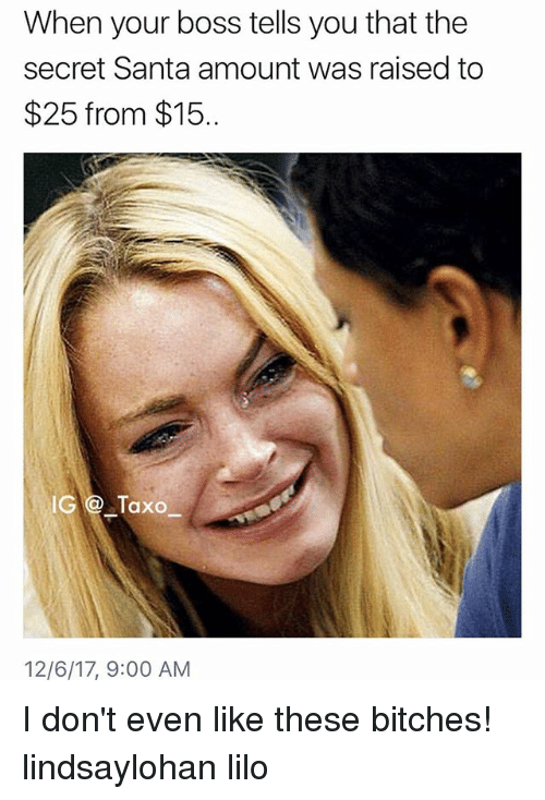 Memes, Santa, and 🤖: When your boss tells you that the  secret Santa amount was raised to  $25 from $15.  IG@ Taxo  12/6/17, 9:00 AM I don't even like these bitches! lindsaylohan lilo
