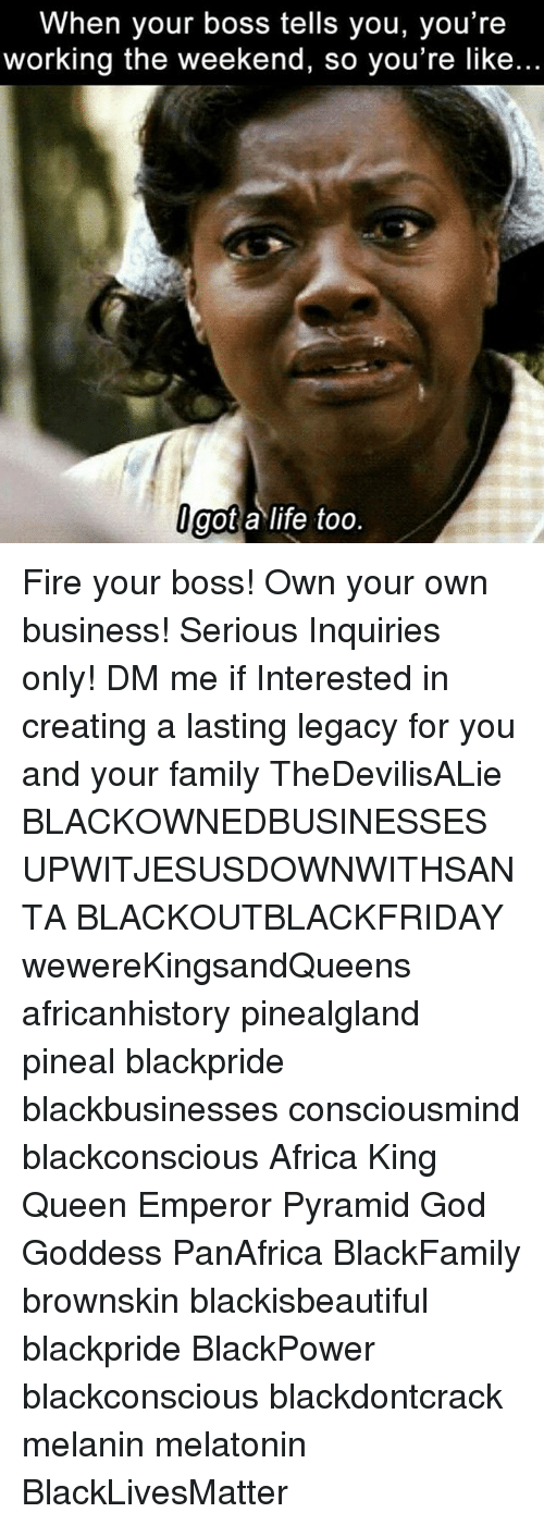 Working The Weekend: When your boss tells you, you're  working the weekend, so you're like..  got a life too Fire your boss! Own your own business! Serious Inquiries only! DM me if Interested in creating a lasting legacy for you and your family TheDevilisALie BLACKOWNEDBUSINESSES UPWITJESUSDOWNWITHSANTA BLACKOUTBLACKFRIDAY wewereKingsandQueens africanhistory pinealgland pineal blackpride blackbusinesses consciousmind blackconscious Africa King Queen Emperor Pyramid God Goddess PanAfrica BlackFamily brownskin blackisbeautiful blackpride BlackPower blackconscious blackdontcrack melanin melatonin BlackLivesMatter