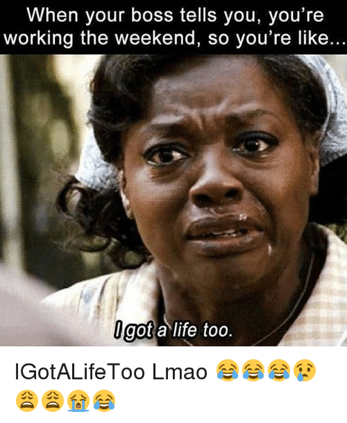 Working The Weekend: When your boss tells you, you're  working the weekend, so you're like.  got a life too. IGotALifeToo Lmao 😂😂😂😢😩😩😭😂