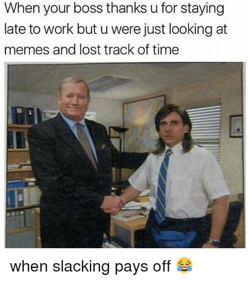 Memes, Lost, and Work: When your boss thanks u for staying  late to work but u were just looking at  memes and lost track of time when slacking pays off 😂