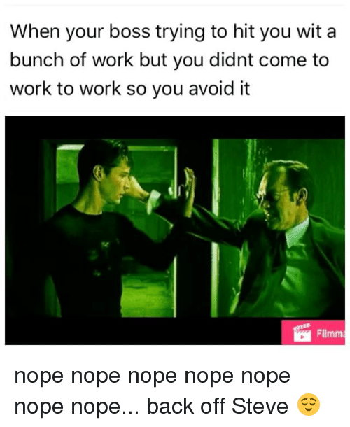 Memes, Work, and Nope: When your boss trying to hit you wit a  bunch of work but you didnt come to  work to work so you avoid it  Filmm nope nope nope nope nope nope nope... back off Steve 😌
