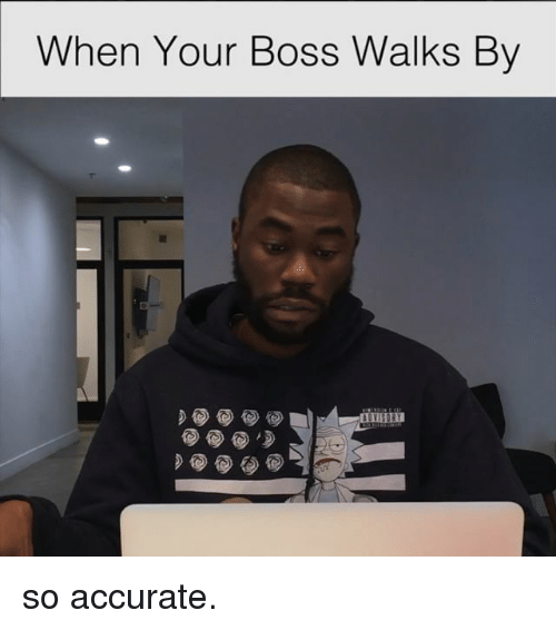 Relatable, Boss, and Accurate: When Your Boss Walks By so accurate.