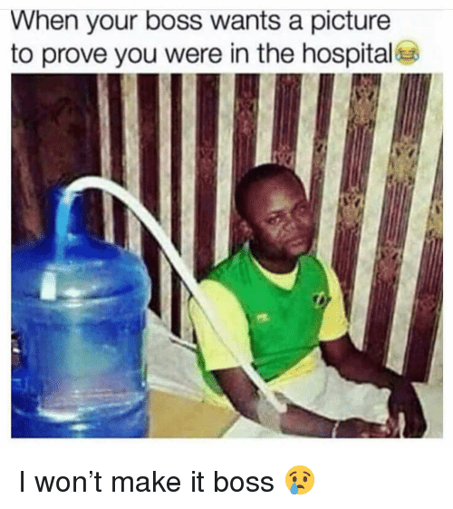 When Your Boss: When your boss wants a picture  to prove you were in the hospital I won't make it boss 😢