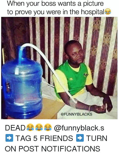 funny black: When your boss wants a picture  to prove you were in the hospital  @FUNNY BLACKS DEAD😂😂😂 @funnyblack.s ➡️ TAG 5 FRIENDS ➡️ TURN ON POST NOTIFICATIONS