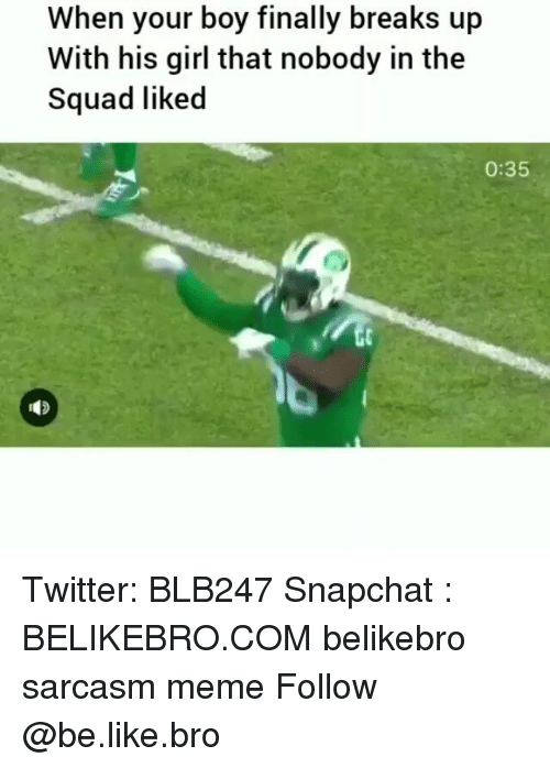 Be Like, Meme, and Memes: When your boy finally breaks up  With his girl that nobody in the  Squad liked  0:35 Twitter: BLB247 Snapchat : BELIKEBRO.COM belikebro sarcasm meme Follow @be.like.bro