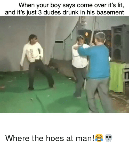 Come Over, Drunk, and Funny: When your boy says come over it's lit,  and it's just 3 dudes drunk in his basement Where the hoes at man!😂💀
