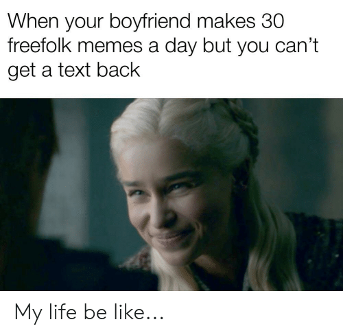 Cant Get A Text Back: When your boyfriend makes 30  freefolk memes a day but you can't  get a text back My life be like...