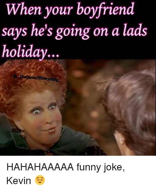 Funny, Funny Jokes, and Jokes: When your boyfriend  says he's going on a lads  holiday  ueeno Everything HAHAHAAAAA funny joke, Kevin 😌