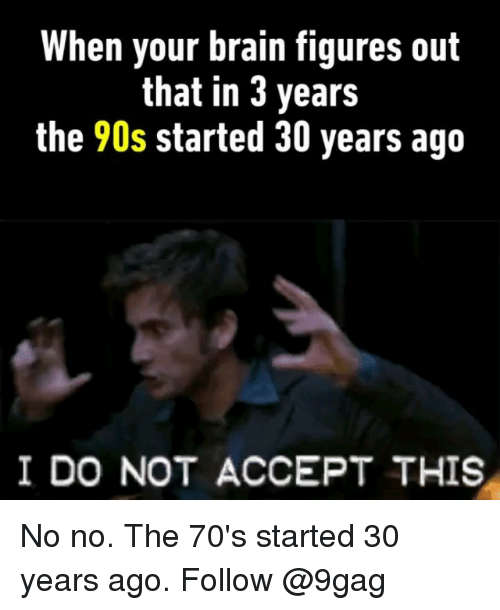 9gag, Memes, and Brain: When your brain figures out  that in 3 years  the 90s started 30 years ago  I DO NOT ACCEPT THIS No no. The 70's started 30 years ago. Follow @9gag