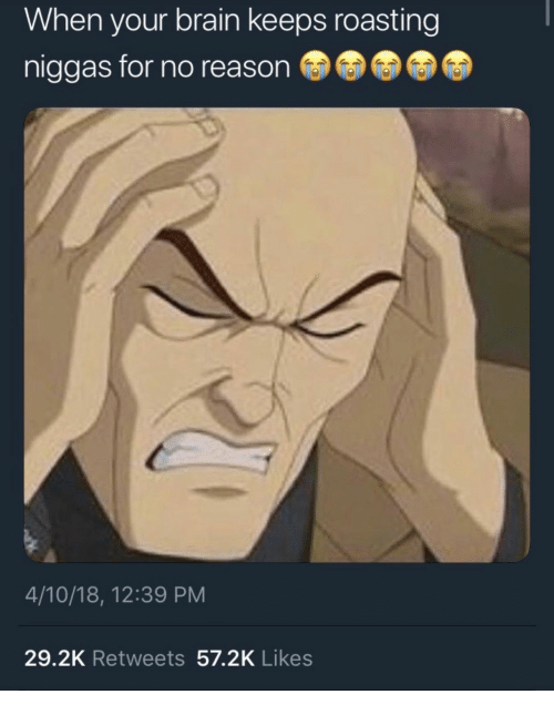 Brain, Reason, and For: When your brain keeps roasting  niggas for no reason  4/10/18, 12:39 PM  29.2K Retweets 57.2K Likes