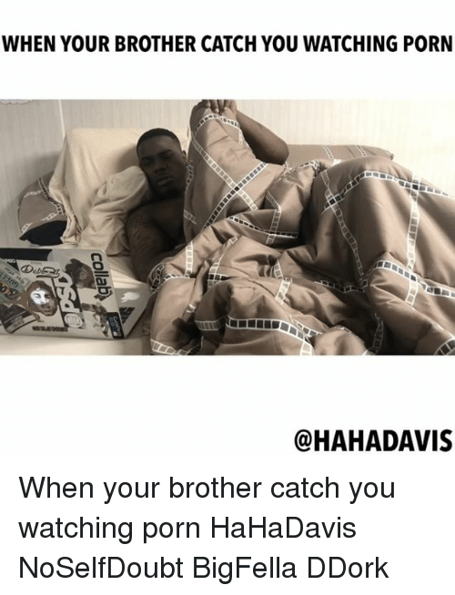 Memes, Porn, and Haha: WHEN YOUR BROTHER CATCH YOU WATCHING PORN  @HAHA DAVIS When your brother catch you watching porn HaHaDavis NoSelfDoubt BigFella DDork