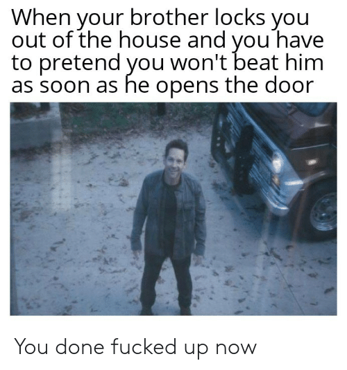 Locks: When your brother locks you  out of the house and vou have  to pretend you won't beat him  as soon as he opens the door You done fucked up now