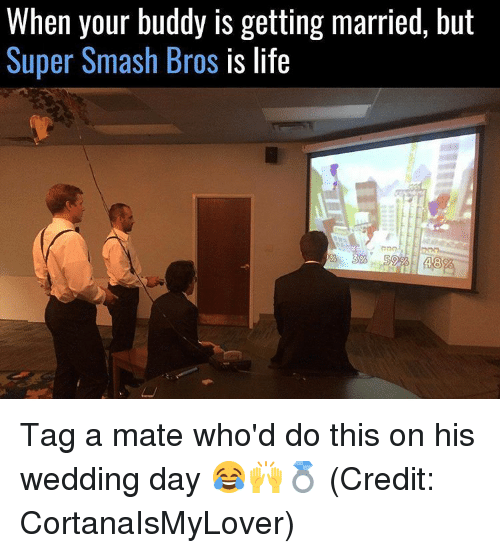 Smashing Bros: When your buddy is getting married, but  Super Smash Bros  is life Tag a mate who'd do this on his wedding day 😂🙌💍 (Credit: CortanaIsMyLover)