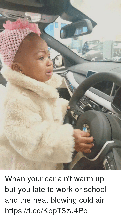 School, Work, and Heat: When your car ain't warm up but you late to work or school and the heat blowing cold air https://t.co/KbpT3zJ4Pb