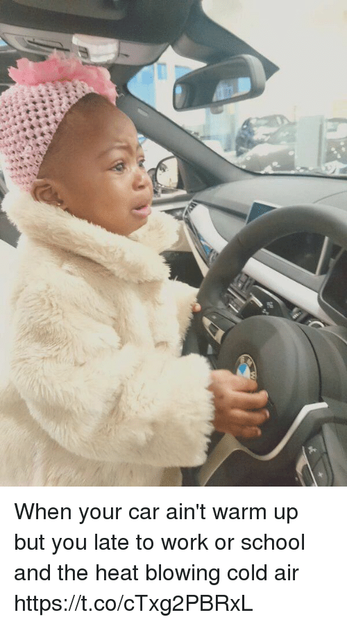 School, Work, and Heat: When your car ain't warm up but you late to work or school and the heat blowing cold air https://t.co/cTxg2PBRxL