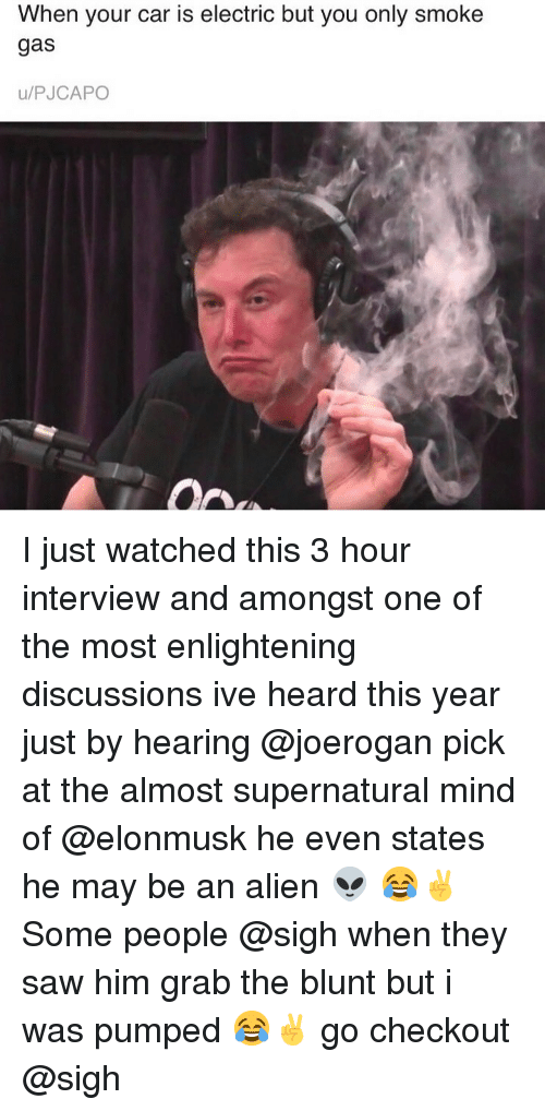 enlightening: When your car is electric but you only smoke  gas  u/PJCAPO I just watched this 3 hour interview and amongst one of the most enlightening discussions ive heard this year just by hearing @joerogan pick at the almost supernatural mind of @elonmusk he even states he may be an alien 👽 😂✌️ Some people @sigh when they saw him grab the blunt but i was pumped 😂✌️ go checkout @sigh