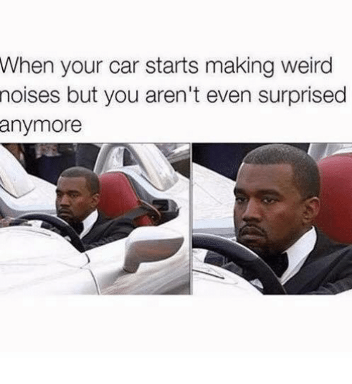 Weird, Car, and You: When your car starts making weird  noises  but you aren't even surprised  anymore