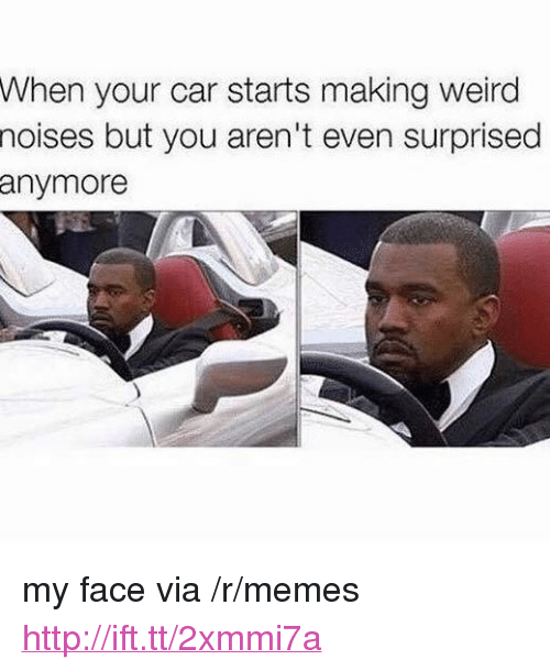 """Memes, Weird, and Http: When your car starts making weird  noises but you aren't even surprised  anymore <p>my face via /r/memes <a href=""""http://ift.tt/2xmmi7a"""">http://ift.tt/2xmmi7a</a></p>"""