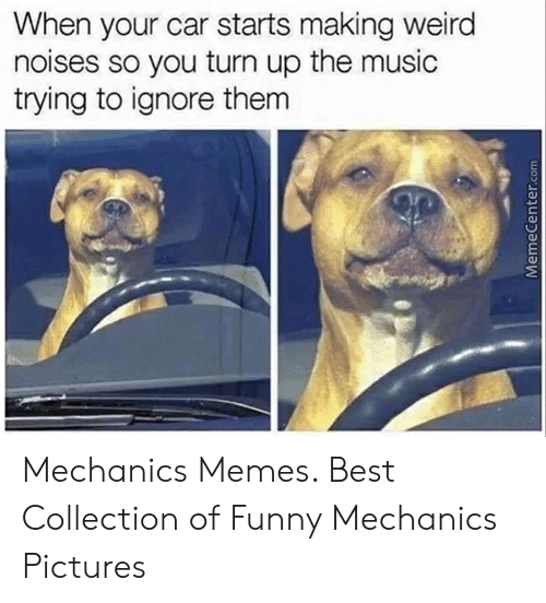 Funny Mechanic Memes: When your car starts making weird  noises so you turn up the music  trying to ignore them Mechanics Memes. Best Collection of Funny Mechanics Pictures