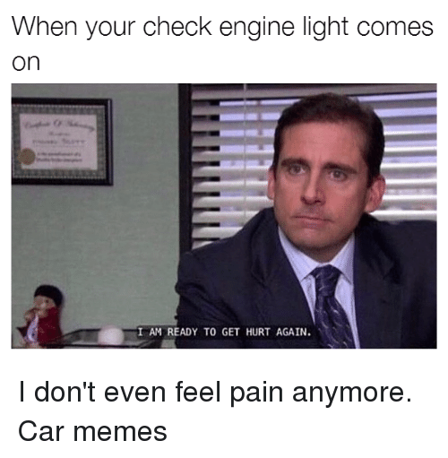 Cars, Pain, and Car: When your check engine light comes  On  I AM READY TO GET HURT AGAIN. I don't even feel pain anymore. Car memes