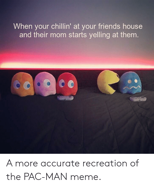 Man Meme: When your chillin' at your friends house  and their mom starts yelling at them A more accurate recreation of the PAC-MAN meme.