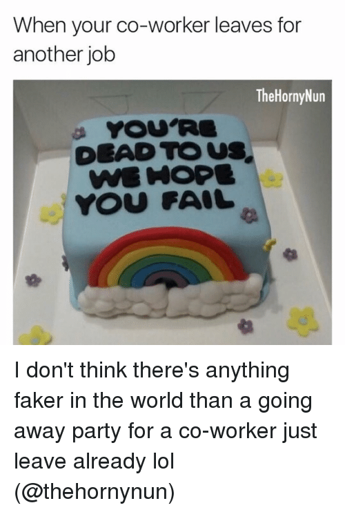 Fail, Funny, and Faker: When your co-worker leaves for  another job  The HornyNun  DEAD TO US  YOU FAIL I don't think there's anything faker in the world than a going away party for a co-worker just leave already lol (@thehornynun)