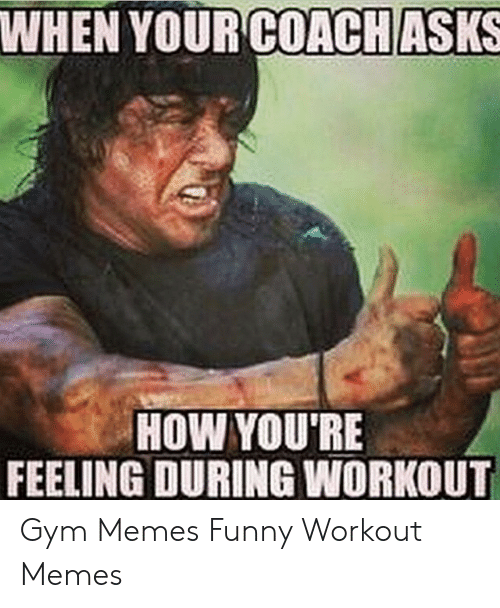 Funny Workout Memes: WHEN YOUR COACH ASKS  HOW YOU'RE  FEELING DURING WORKOUT Gym Memes Funny Workout Memes