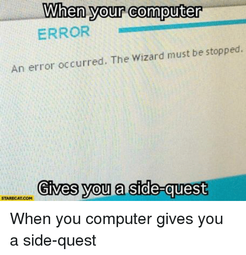 the wizard: When your computer  ERROR  An error occurred. The Wizard must be stopped.  Gives you a side-quesit  STARECAT.COM When you computer gives you a side-quest