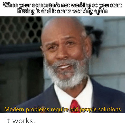Problems Require: When your computer's not working so you start  hitting it and it starts working again  Modern problems require old people solutions It works.
