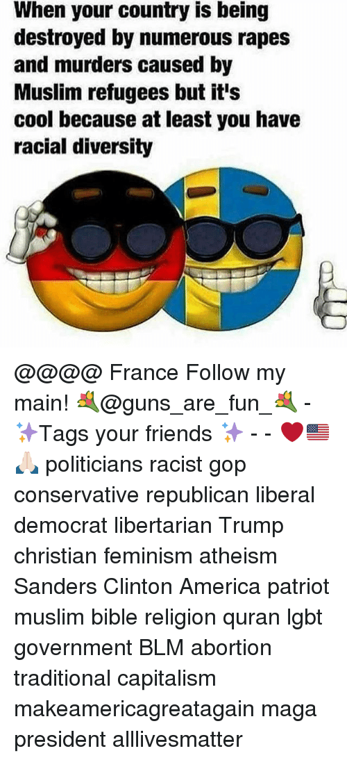 All Lives Matter, America, and Feminism: When your country is being  destroyed by numerous rapes  and murders caused by  Muslim refugees but it's  cool because atieast you have  racial diversity @@@@ France Follow my main! 💐@guns_are_fun_💐 - ✨Tags your friends ✨ - - ❤️🇺🇸🙏🏻 politicians racist gop conservative republican liberal democrat libertarian Trump christian feminism atheism Sanders Clinton America patriot muslim bible religion quran lgbt government BLM abortion traditional capitalism makeamericagreatagain maga president alllivesmatter