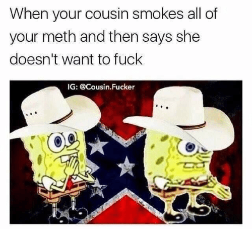 Cousin Fucker: When your cousin smokes all of  your meth and then says she  doesn't want to fuck  IG: @Cousin.Fucker