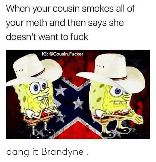 Cousin Fucker: When your cousin smokes all of  your meth and then says she  doesn't want to fuck  IG: @Cousin.Fucker dang it Brandyne .