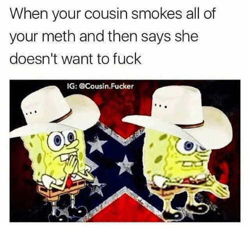 Cousin Fucker: When your cousin smokes all of  your meth and then says she  doesn't want to fuck  IG: @Cousin. Fucker
