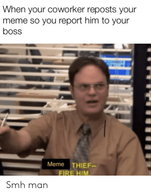 Boss Meme: When your coworker reposts your  meme so you report him to your  boss  Meme THIEF-  FIRE HIM Smh man