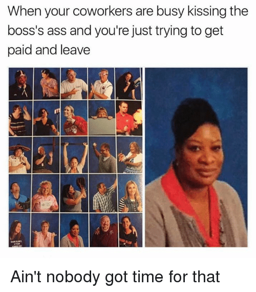 Ass, Memes, and Ain't Nobody Got Time for That: When your coworkers are busy kissing the  boss's ass and you're just trying to get  paid and leave Ain't nobody got time for that