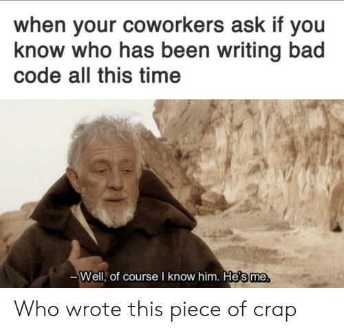 you-know-who: when your coworkers ask if you  know who has been writing bad  code all this time  Well, of course I know him. He's me Who wrote this piece of crap