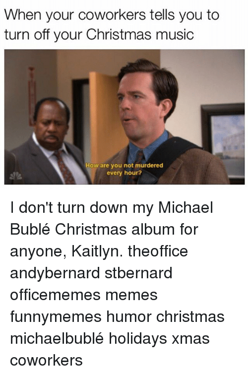 Memes, Music, and Michael: When your coworkers tells you to  turn off your Christmas music  How are you not murdered  every hour? I don't turn down my Michael Bublé Christmas album for anyone, Kaitlyn. theoffice andybernard stbernard officememes memes funnymemes humor christmas michaelbublé holidays xmas coworkers