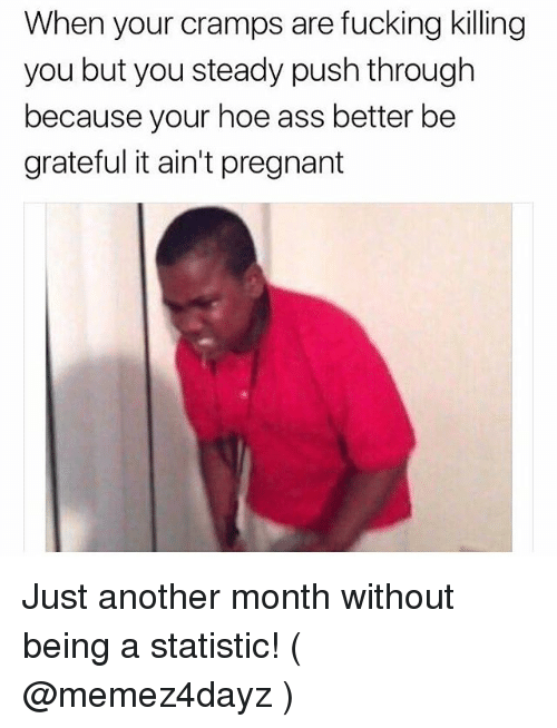 Ass, Fucking, and Hoe: When your cramps are fucking killing  you but you steady push through  because your hoe ass better be  grateful it ain't pregnant Just another month without being a statistic! ( @memez4dayz )