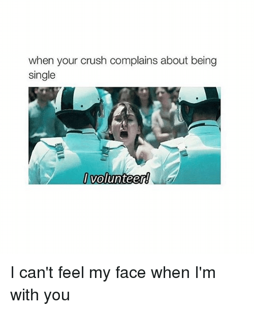 Can't Feel My Face: when your crush complains about being  single  Volunteer I can't feel my face when I'm with you