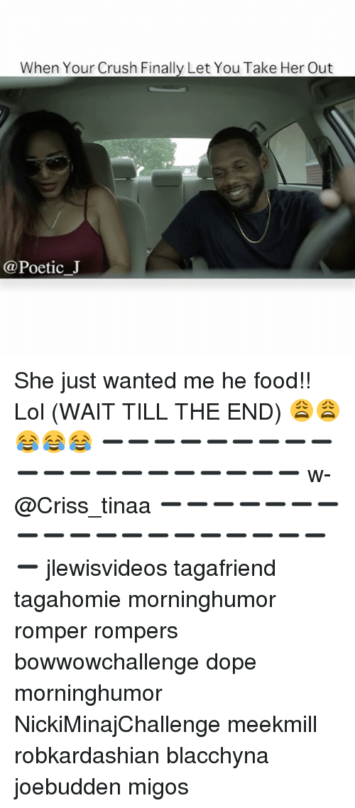 Crush, Dope, and Food: When Your Crush Finally Let You Take Her Out  @Poetic_.J She just wanted me he food!! Lol (WAIT TILL THE END) 😩😩😂😂😂 ➖➖➖➖➖➖➖➖➖➖➖➖➖➖➖➖➖➖➖➖ w-@Criss_tinaa ➖➖➖➖➖➖➖➖➖➖➖➖➖➖➖➖➖➖➖➖ jlewisvideos tagafriend tagahomie morninghumor romper rompers bowwowchallenge dope morninghumor NickiMinajChallenge meekmill robkardashian blacchyna joebudden migos